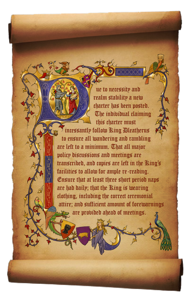 Due to necessity and realm stability a new charter has been posted. The individual claiming this charter must incessantly follow King Dleatherus to ensure all wandering and rambling are left to a minimum. That all major policy discussions and meetings are transcribed, and copies are left in the King's facilities to allow for ample re-reading. Ensure that at least three short period naps are had daily; that the King is wearing clothing, including the correct ceremonially attire; and sufficient amount of forewarnings are provided ahead of meetings.